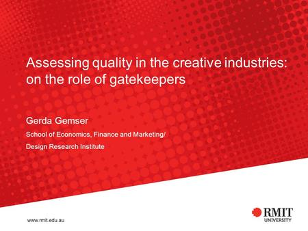 Gerda Gemser School of Economics, Finance and Marketing/ Design Research Institute Assessing quality in the creative industries: on the role of gatekeepers.