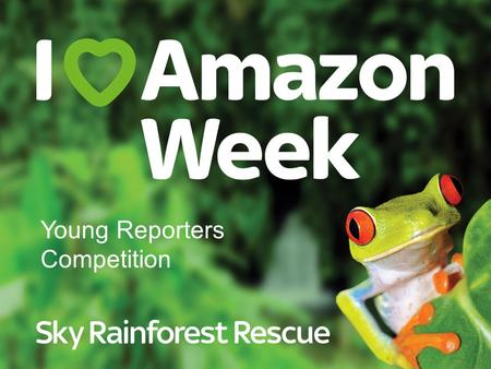 Young Reporters Competition. The Amazon The Amazon rainforest is the biggest rainforest in the world.