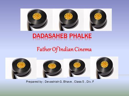 Father Of Indian Cinema Prepared by : Devashish G. Bhave, Class 5, Div. F.