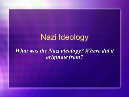 Nazi Ideology What was the Nazi ideology? Where did it originate from?