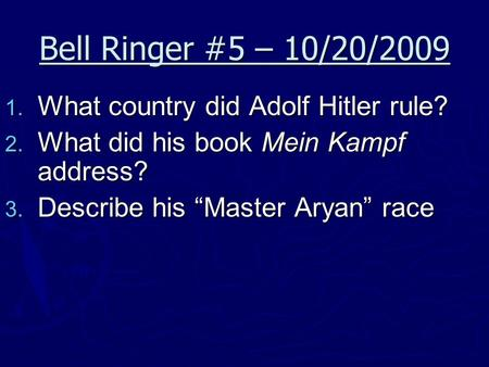 "Bell Ringer #5 – 10/20/2009  What country did Adolf Hitler rule?  What did his book Mein Kampf address?  Describe his ""Master Aryan"" race."