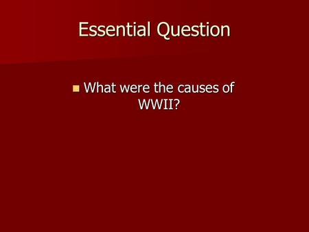 Essential Question What were the causes of WWII? What were the causes of WWII?