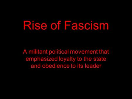 Rise of Fascism A militant political movement that emphasized loyalty to the state and obedience to its leader.