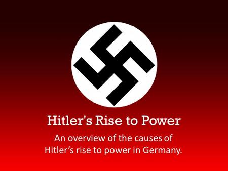 Hitler's Rise to Power An overview of the causes of Hitler's rise to power in Germany.
