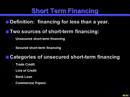 Short Term Financing n Definition: financing for less than a year. n Two sources of short-term financing:  Unsecured short-term financing  Secured short-term.