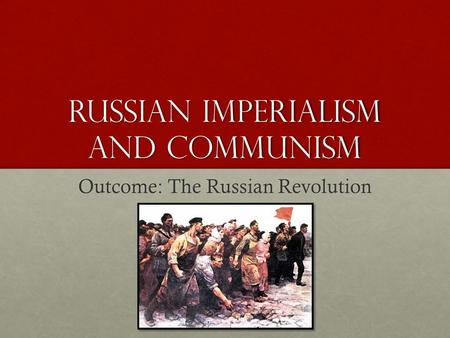 Russian Imperialism and Communism Outcome: The Russian Revolution.