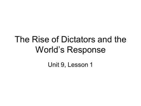 The Rise of Dictators and the World's Response Unit 9, Lesson 1.