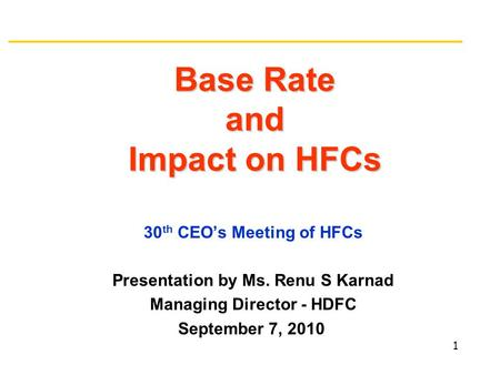 Base Rate and Impact on HFCs 30 th CEO's Meeting of HFCs Presentation by Ms. Renu S Karnad Managing Director - HDFC September 7, 2010 1.