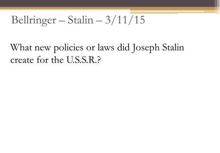 Bellringer – Stalin – 3/11/15 What new policies or laws did Joseph Stalin create for the U.S.S.R.?