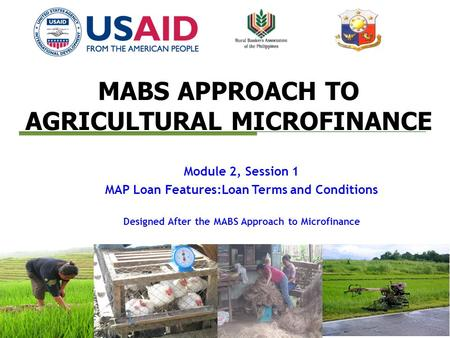 MABS APPROACH TO AGRICULTURAL MICROFINANCE Module 2, Session 1 MAP Loan Features:Loan Terms and Conditions Designed After the MABS Approach to Microfinance.