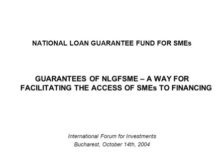 NATIONAL LOAN GUARANTEE FUND FOR SMEs GUARANTEES OF NLGFSME – A WAY FOR FACILITATING THE ACCESS OF SMEs TO FINANCING International Forum for Investments.