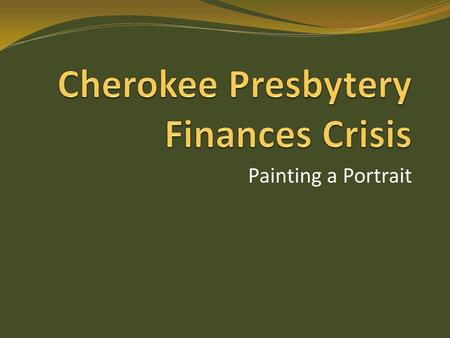 Painting a Portrait. Where are we now? Presbytery has current Y-T-D shortfall of $6000 We have only $7600 in mortgage reserves There are no other reserve.