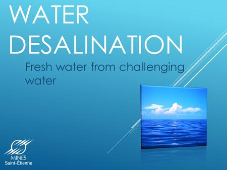 WATER DESALINATION Fresh water from challenging water.