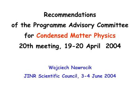 Recommendations of the Programme Advisory Committee for Condensed Matter Physics 20th meeting, 19-20 April 2004 Wojciech Nawrocik JINR Scientific Council,