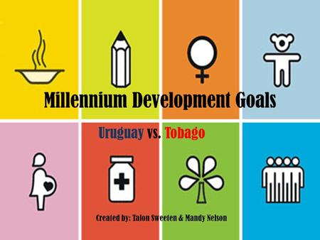 Millennium Development Goals Uruguay vs. Tobago Created by: Talon Sweeten & Mandy Nelson.