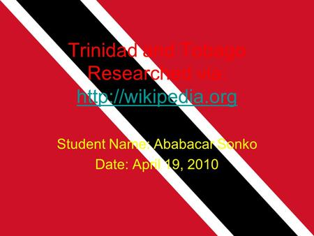 Trinidad and Tobago Researched via:   Student Name: Ababacar Sonko Date: April 19, 2010.