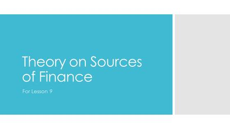 Theory on Sources of Finance For Lesson 9. Sources of Finance  Some sources of finance will be available as soon as the business starts up  Some sources.