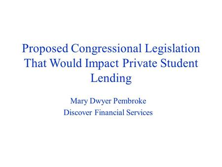 Proposed Congressional Legislation That Would Impact Private Student Lending Mary Dwyer Pembroke Discover Financial Services.
