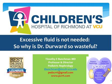 Excessive fluid is not needed: So why is Dr. Durward so wasteful? Timothy E Bunchman MD Professor & Director Pediatric Nephrology