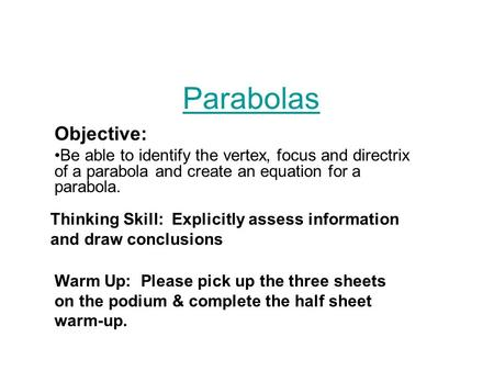 Parabolas Objective: Be able to identify the vertex, focus and directrix of a parabola and create an equation for a parabola. Thinking Skill: Explicitly.