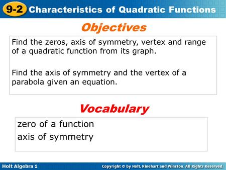 Holt Algebra 1 9-2 Characteristics of Quadratic Functions Find the zeros, axis of symmetry, vertex and range of a quadratic function from its graph. Find.