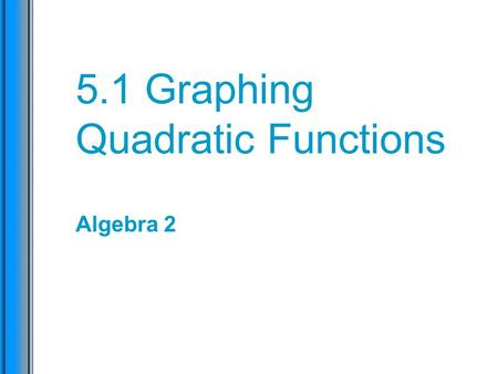 5.1 Graphing Quadratic Functions Algebra 2. Learning Check I can graph quadratic equations of the form y = (x – h) 2 + k, and identify the vertex and.