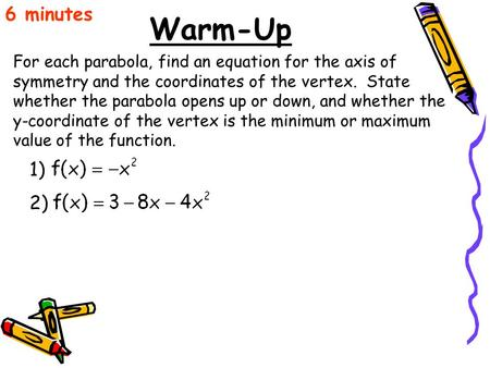 Warm-Up For each parabola, find an equation for the axis of symmetry and the coordinates of the vertex. State whether the parabola opens up or down, and.