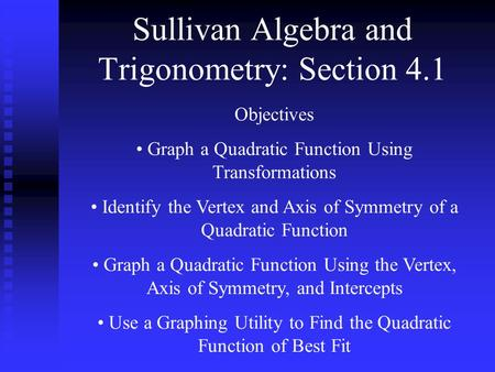 Sullivan Algebra and Trigonometry: Section 4.1 Objectives Graph a Quadratic Function Using Transformations Identify the Vertex and Axis of Symmetry of.