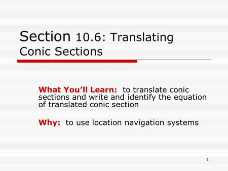 1 Section 10.6: Translating Conic Sections What You'll Learn: to translate conic sections and write and identify the equation of translated conic section.