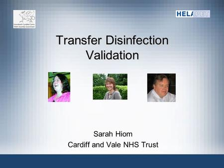 Transfer Disinfection Validation Sarah Hiom Cardiff and Vale NHS Trust.