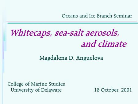 Whitecaps, sea-salt aerosols, and climate Magdalena D. Anguelova Oceans and Ice Branch Seminar College of Marine Studies University of Delaware18 October,
