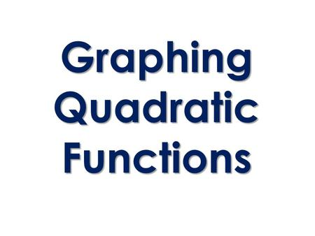 Graphing Quadratic Functions. 2 Forms of Quadratic Equations y = ax 2 + bx + c y = a(x – h) 2 + k Standard Form Vertex Form.