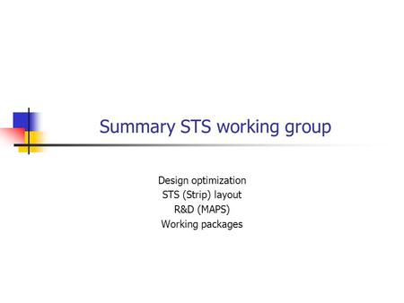 Summary STS working group Design optimization STS (Strip) layout R&D (MAPS) Working packages.
