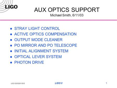 LIGO-G030281-00-D LIGO II1 AUX OPTICS SUPPORT Michael Smith, 6/11/03 STRAY LIGHT CONTROL ACTIVE OPTICS COMPENSATION OUTPUT MODE CLEANER PO MIRROR AND PO.