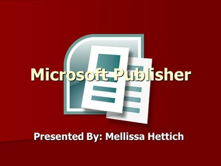 Microsoft Publisher Presented By: Mellissa Hettich.