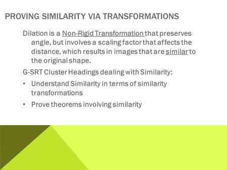 PROVING SIMILARITY VIA TRANSFORMATIONS Dilation is a Non-Rigid Transformation that preserves angle, but involves a scaling factor that affects the distance,