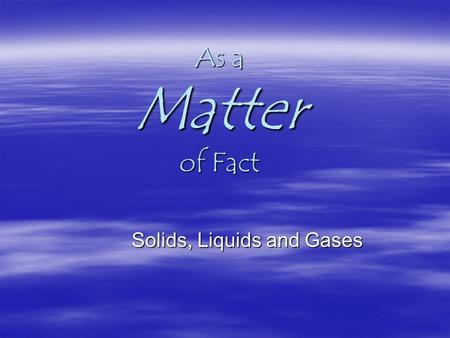 As a Matter of Fact Solids, Liquids and Gases. What's the Matter? Matter is…