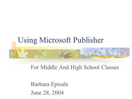 Using Microsoft Publisher For Middle And High School Classes Barbara Episale June 28, 2004.