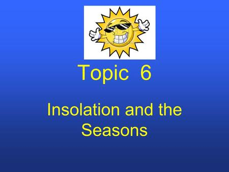 Topic 6 Insolation and the Seasons. Insolation (INcoming SOLar radiATION) Intensity of Insolation depends on the angle of the Sun's rays, which are due.
