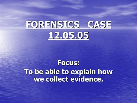 FORENSICS CASE 12.05.05 Focus: To be able to explain how we collect evidence.