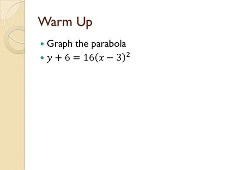 Warm Up. 10.2 Parabolas (day two) Objective: To translate equations into vertex form and graph parabolas from that form To identify the focus, vertex,