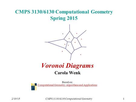 2/19/15CMPS 3130/6130 Computational Geometry1 CMPS 3130/6130 Computational Geometry Spring 2015 Voronoi Diagrams Carola Wenk Based on: Computational Geometry: