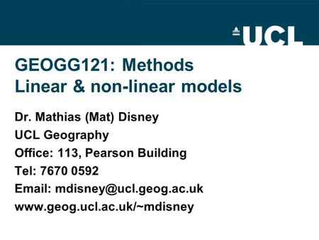 GEOGG121: Methods Linear & non-linear models Dr. Mathias (Mat) Disney UCL Geography Office: 113, Pearson Building Tel: 7670 0592