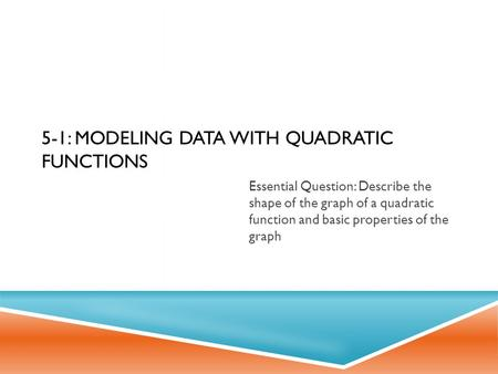 5-1: MODELING DATA WITH QUADRATIC FUNCTIONS Essential Question: Describe the shape of the graph of a quadratic function and basic properties of the graph.