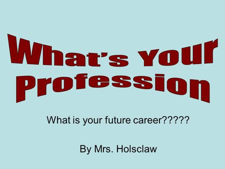 What is your future career????? By Mrs. Holsclaw.