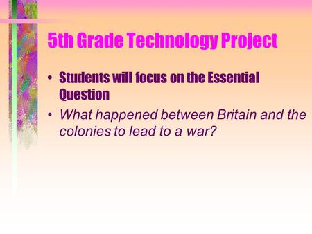 5th Grade Technology Project Students will focus on the Essential Question What happened between Britain and the colonies to lead to a war?
