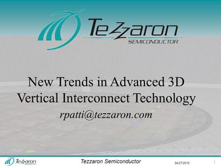 Tezzaron Semiconductor 04/27/2015 New Trends in Advanced 3D Vertical Interconnect Technology 1.