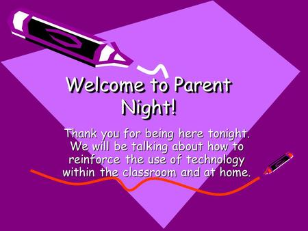 Welcome to Parent Night! Thank you for being here tonight. We will be talking about how to reinforce the use of technology within the classroom and at.
