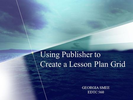 Using Publisher to Create a Lesson Plan Grid GEORGIA SMEE EDTC 560.