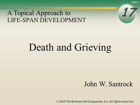 Slide 1 © 2008 The McGraw-Hill Companies, Inc. All rights reserved. LIFE-SPAN DEVELOPMENT 17 A Topical Approach to John W. Santrock Death and Grieving.